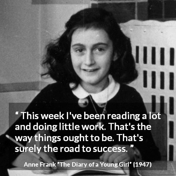 "Anne Frank about success (""The Diary of a Young Girl"", 1947) - This week I've been reading a lot and doing little work. That's the way things ought to be. That's surely the road to success."