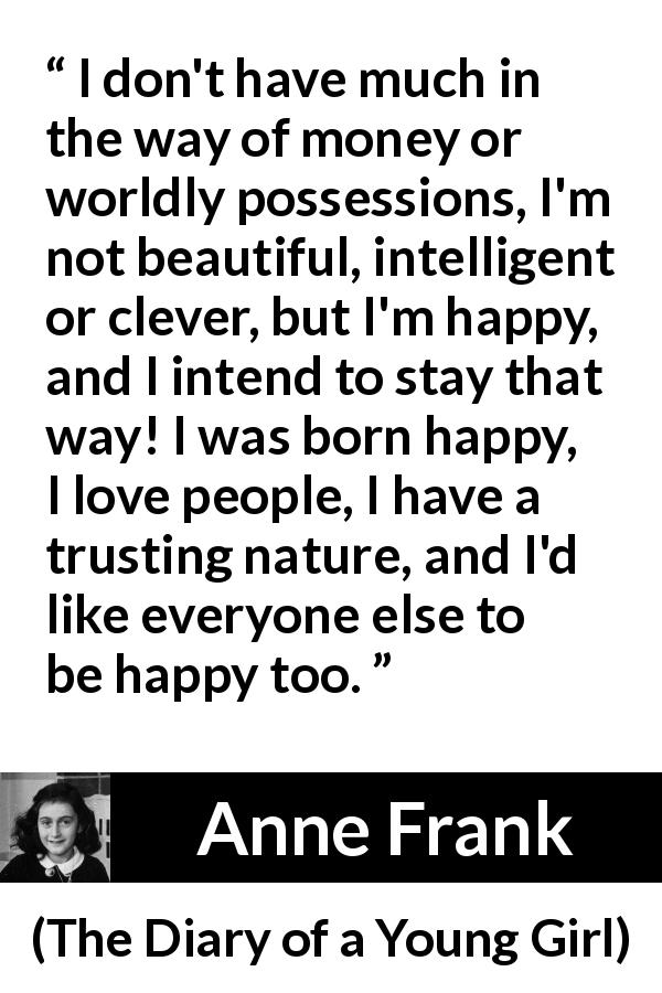 "Anne Frank about trust (""The Diary of a Young Girl"", 1947) - I don't have much in the way of money or worldly possessions, I'm not beautiful, intelligent or clever, but I'm happy, and I intend to stay that way! I was born happy, I love people, I have a trusting nature, and I'd like everyone else to be happy too."