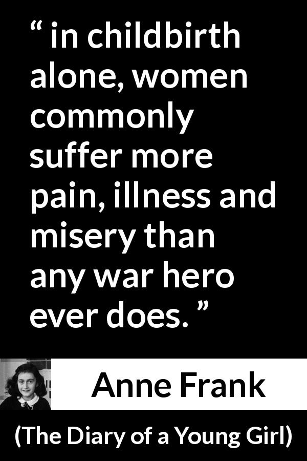 "Anne Frank about women (""The Diary of a Young Girl"", 1947) - in childbirth alone, women commonly suffer more pain, illness and misery than any war hero ever does."