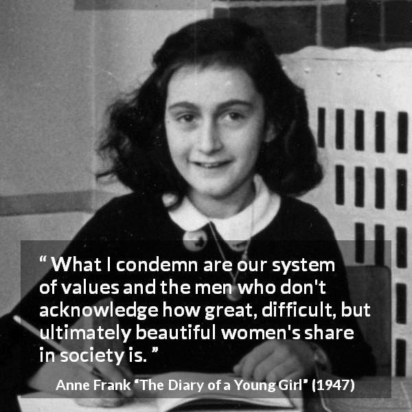 "Anne Frank about women (""The Diary of a Young Girl"", 1947) - What I condemn are our system of values and the men who don't acknowledge how great, difficult, but ultimately beautiful women's share in society is."