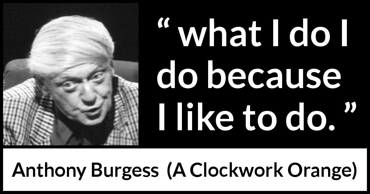 "Anthony Burgess about action (""A Clockwork Orange"", 1962) - what I do I do because I like to do."