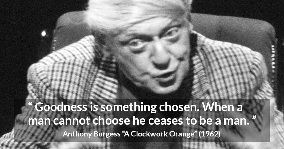 Anthony Burgess quote about humanity from A Clockwork Orange - Goodness is something chosen. When a man cannot choose he ceases to be a man.