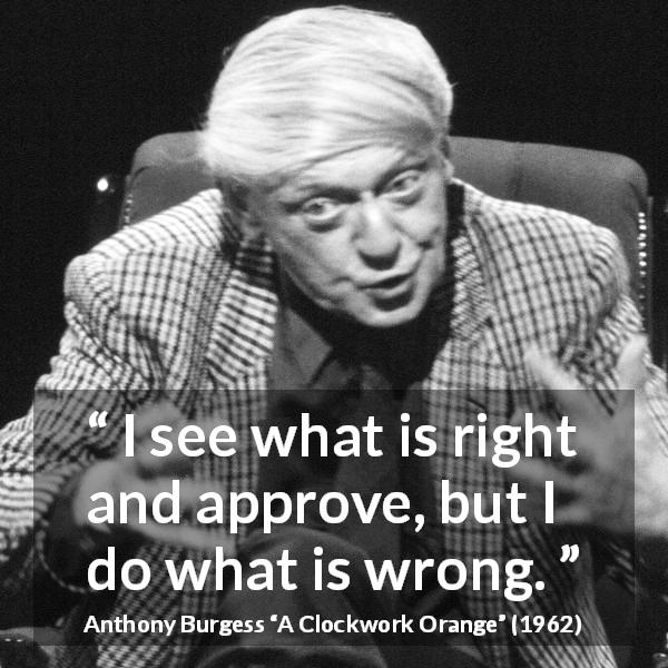 Anthony Burgess quote about wrong from A Clockwork Orange - I see what is right and approve, but I do what is wrong.