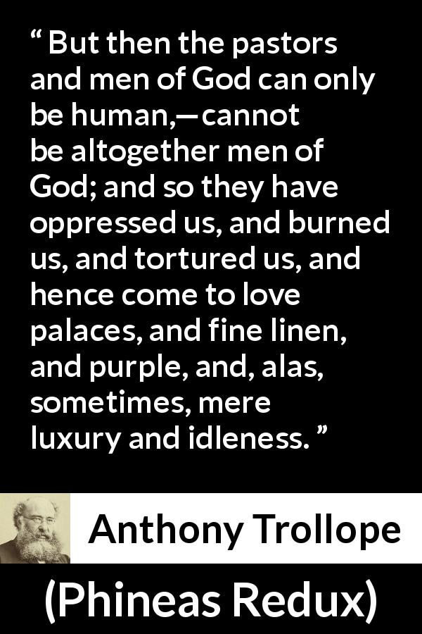 "Anthony Trollope about corruption (""Phineas Redux"", 1874) - But then the pastors and men of God can only be human,—cannot be altogether men of God; and so they have oppressed us, and burned us, and tortured us, and hence come to love palaces, and fine linen, and purple, and, alas, sometimes, mere luxury and idleness."