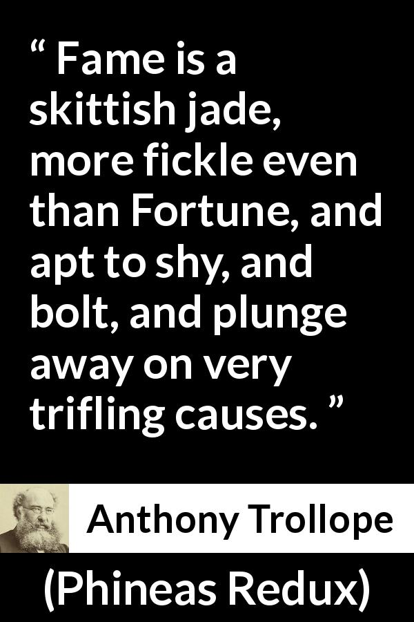 "Anthony Trollope about fortune (""Phineas Redux"", 1874) - Fame is a skittish jade, more fickle even than Fortune, and apt to shy, and bolt, and plunge away on very trifling causes."