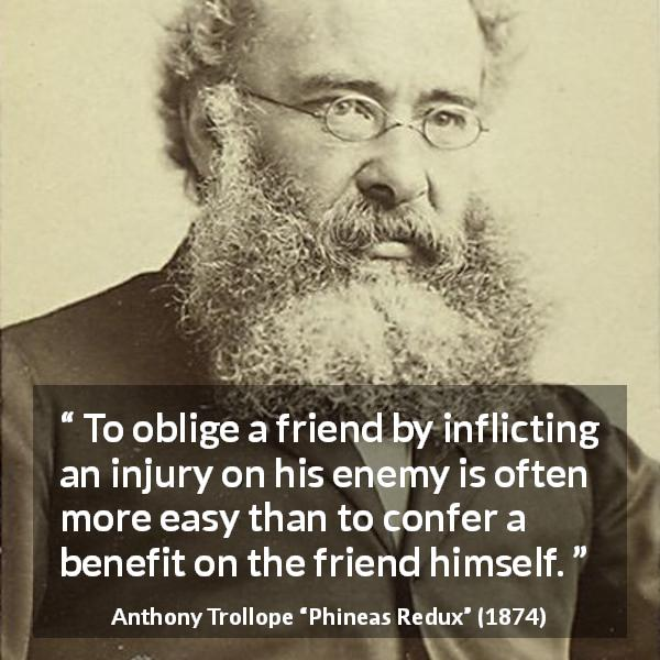 "Anthony Trollope about friendship (""Phineas Redux"", 1874) - To oblige a friend by inflicting an injury on his enemy is often more easy than to confer a benefit on the friend himself."