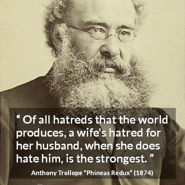 "Anthony Trollope about hate (""Phineas Redux"", 1874) - Of all hatreds that the world produces, a wife's hatred for her husband, when she does hate him, is the strongest."