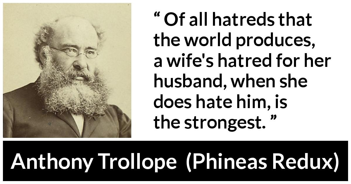Anthony Trollope - Phineas Redux - Of all hatreds that the world produces, a wife's hatred for her husband, when she does hate him, is the strongest.