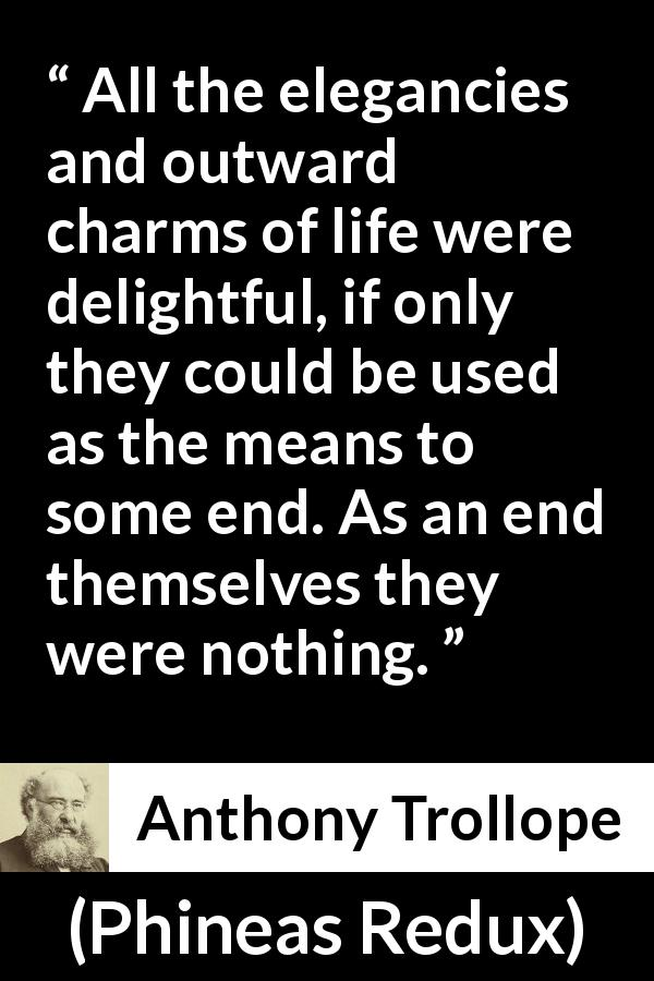 "Anthony Trollope about life (""Phineas Redux"", 1874) - All the elegancies and outward charms of life were delightful, if only they could be used as the means to some end. As an end themselves they were nothing."