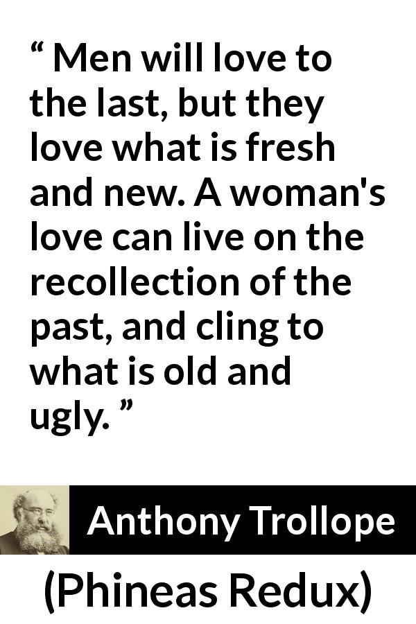"Anthony Trollope about love (""Phineas Redux"", 1874) - Men will love to the last, but they love what is fresh and new. A woman's love can live on the recollection of the past, and cling to what is old and ugly."