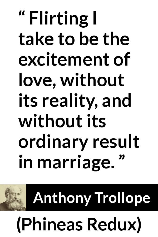"Anthony Trollope about love (""Phineas Redux"", 1874) - Flirting I take to be the excitement of love, without its reality, and without its ordinary result in marriage."
