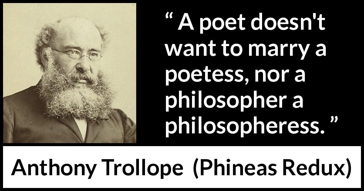 "Anthony Trollope about marriage (""Phineas Redux"", 1874) - A poet doesn't want to marry a poetess, nor a philosopher a philosopheress."