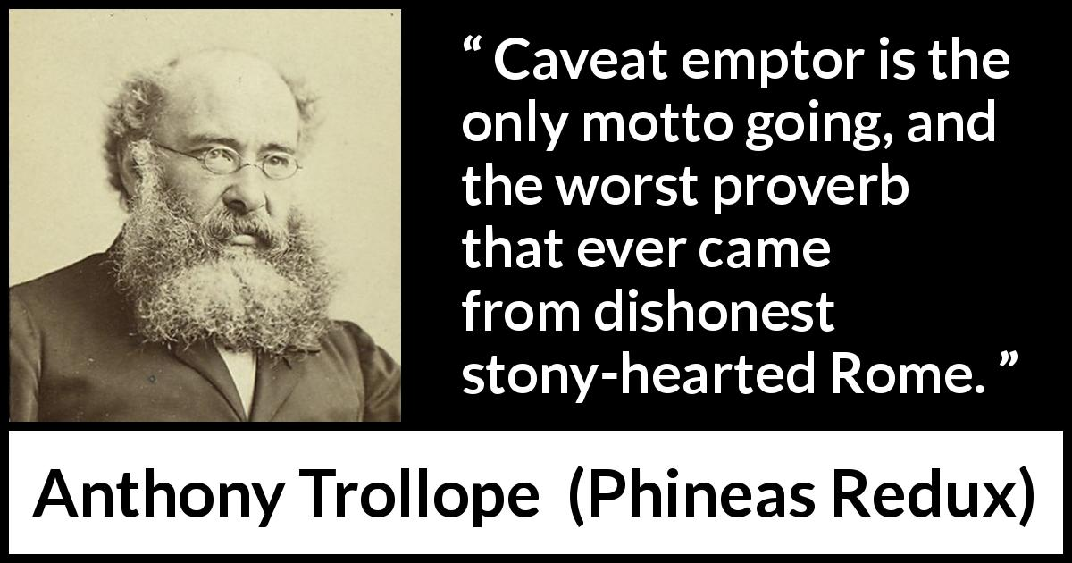 "Anthony Trollope about motto (""Phineas Redux"", 1874) - Caveat emptor is the only motto going, and the worst proverb that ever came from dishonest stony-hearted Rome."
