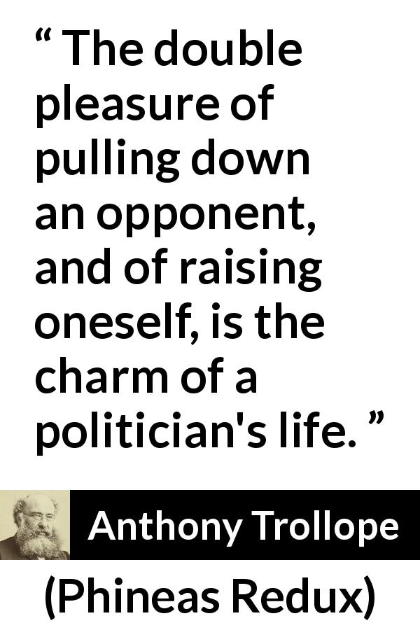 Anthony Trollope quote about politics from Phineas Redux (1874) - The double pleasure of pulling down an opponent, and of raising oneself, is the charm of a politician's life.