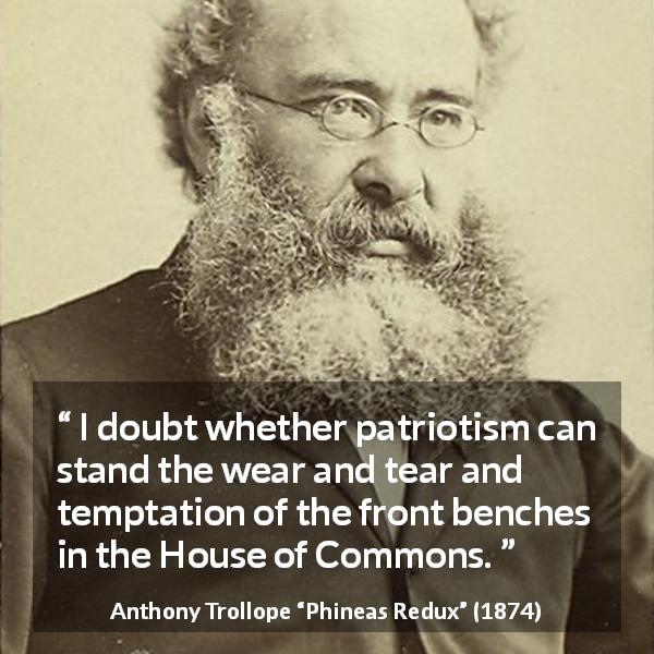 "Anthony Trollope about temptation (""Phineas Redux"", 1874) - I doubt whether patriotism can stand the wear and tear and temptation of the front benches in the House of Commons."