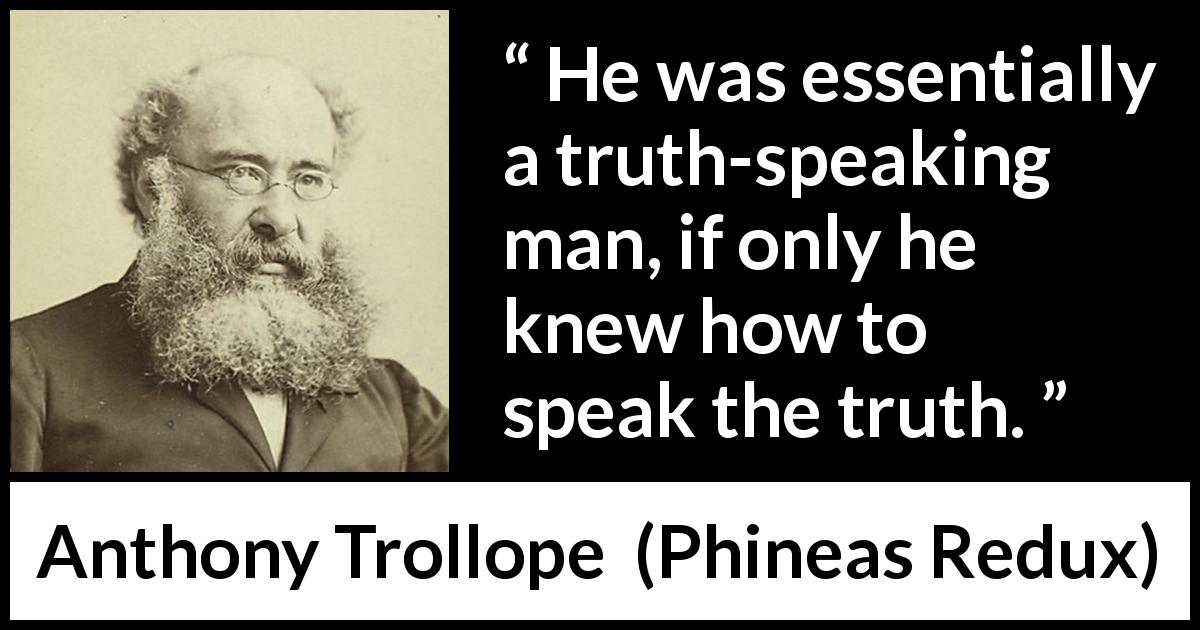"Anthony Trollope about truth (""Phineas Redux"", 1874) - He was essentially a truth-speaking man, if only he knew how to speak the truth."