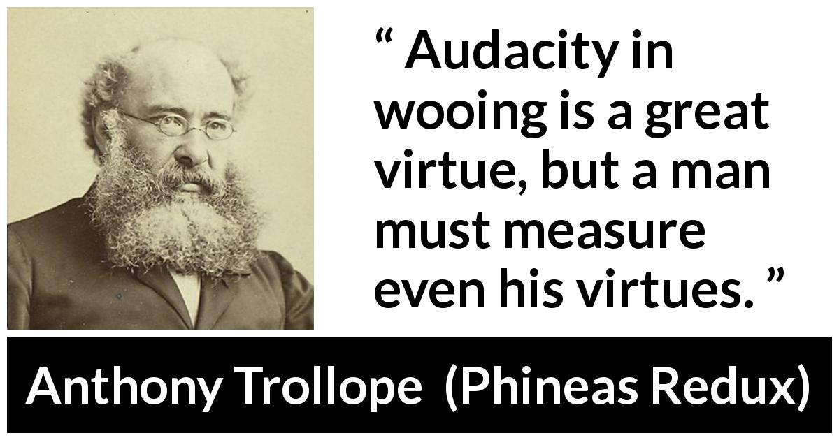 "Anthony Trollope about virtue (""Phineas Redux"", 1874) - Audacity in wooing is a great virtue, but a man must measure even his virtues."