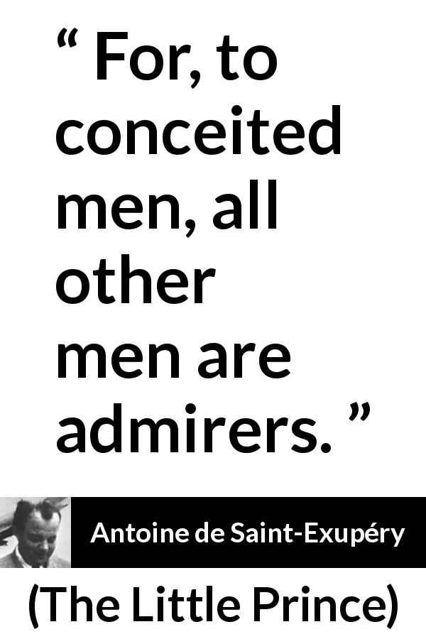 "Antoine de Saint-Exupéry about admiration (""The Little Prince"", 1943) - For, to conceited men, all other men are admirers."