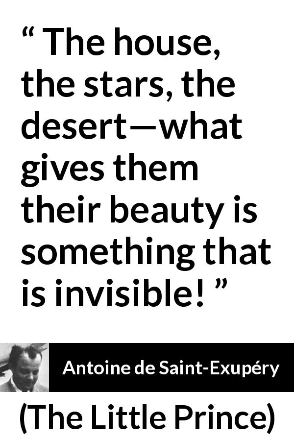 Antoine de Saint-Exupéry quote about beauty from The Little Prince (1943) - The house, the stars, the desert—what gives them their beauty is something that is invisible!