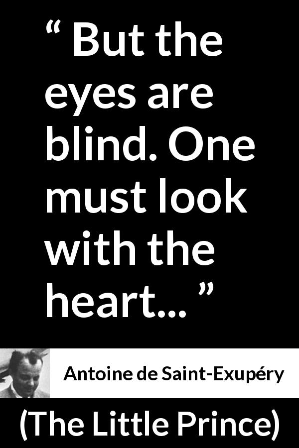 Antoine de Saint-Exupéry - The Little Prince - But the eyes are blind. One must look with the heart...