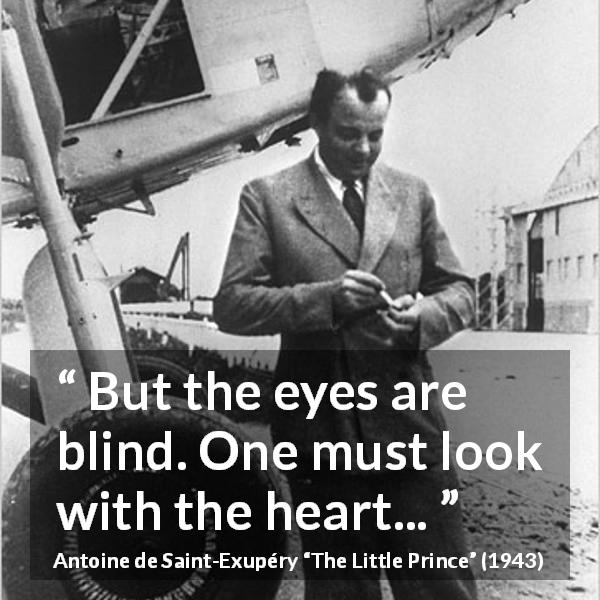 Antoine de Saint-Exupéry quote about blindness from The Little Prince (1943) - But the eyes are blind. One must look with the heart...