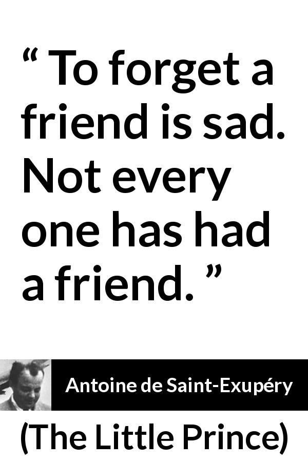 Antoine de Saint-Exupéry quote about friendship from The Little Prince (1943) - To forget a friend is sad. Not every one has had a friend.
