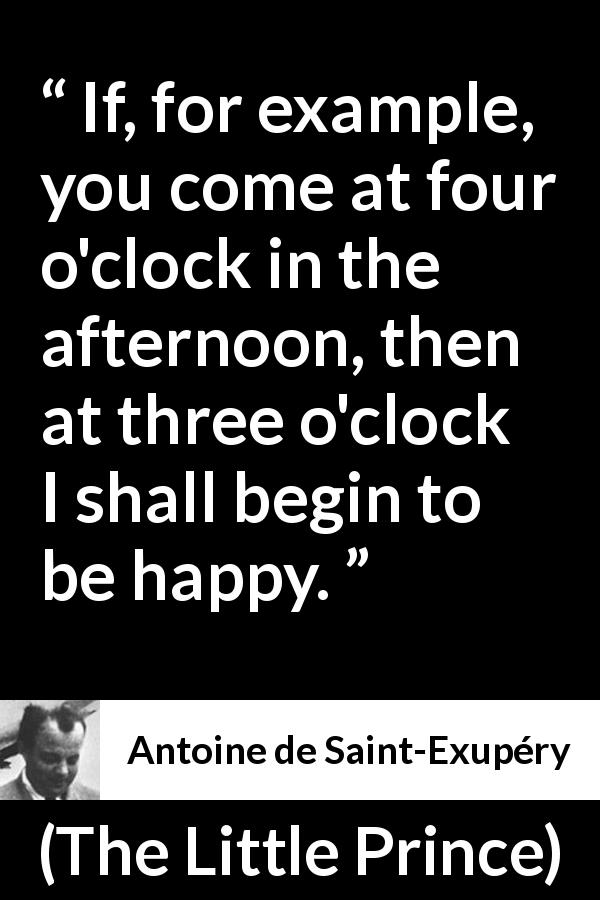 Antoine de Saint-Exupéry quote about happiness from The Little Prince (1943) - If, for example, you come at four o'clock in the afternoon, then at three o'clock I shall begin to be happy.