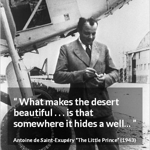 "Antoine de Saint-Exupéry about hiding (""The Little Prince"", 1943) - What makes the desert beautiful . . . is that somewhere it hides a well..."