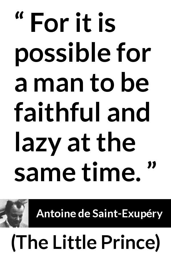 "Antoine de Saint-Exupéry about laziness (""The Little Prince"", 1943) - For it is possible for a man to be faithful and lazy at the same time."