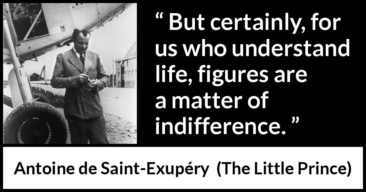 Antoine de Saint-Exupéry quote about life from The Little Prince (1943) - But certainly, for us who understand life, figures are a matter of indifference.