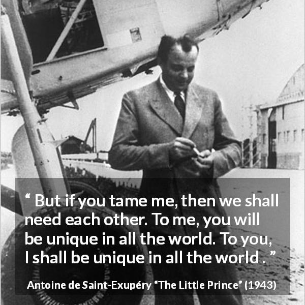 "Antoine de Saint-Exupéry about need (""The Little Prince"", 1943) - But if you tame me, then we shall need each other. To me, you will be unique in all the world. To you, I shall be unique in all the world ."