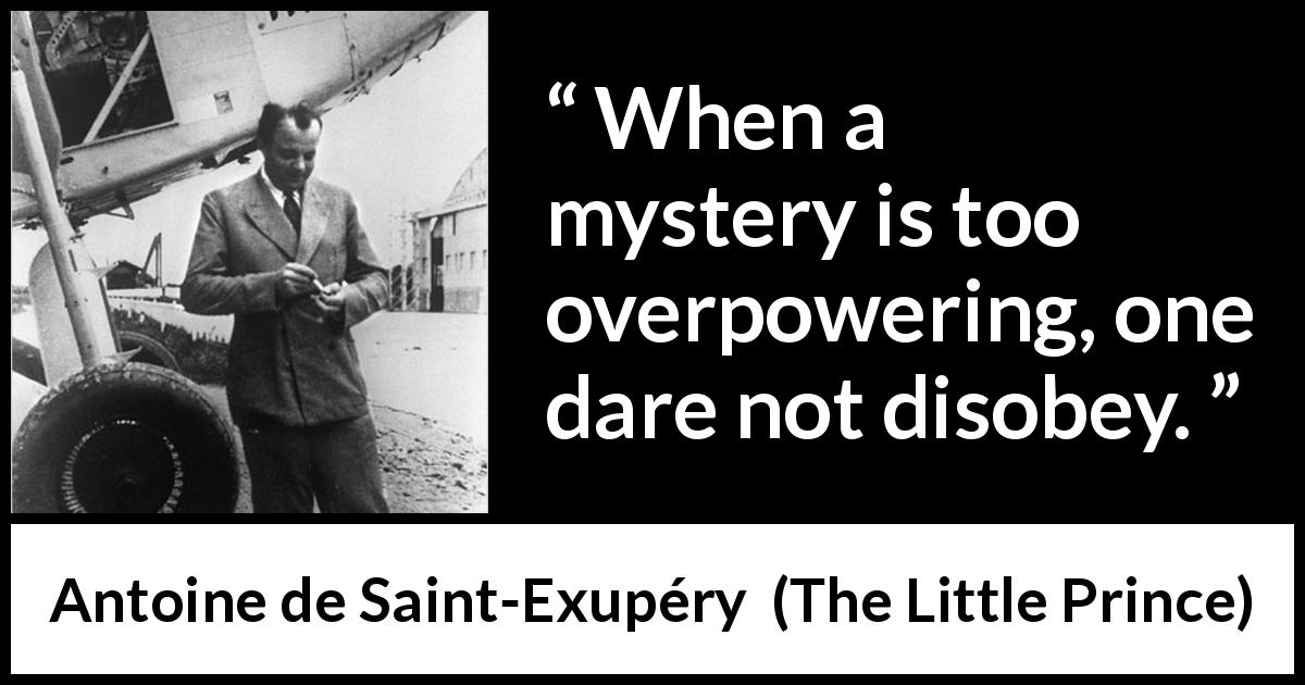 Antoine de Saint-Exupéry quote about power from The Little Prince (1943) - When a mystery is too overpowering, one dare not disobey.