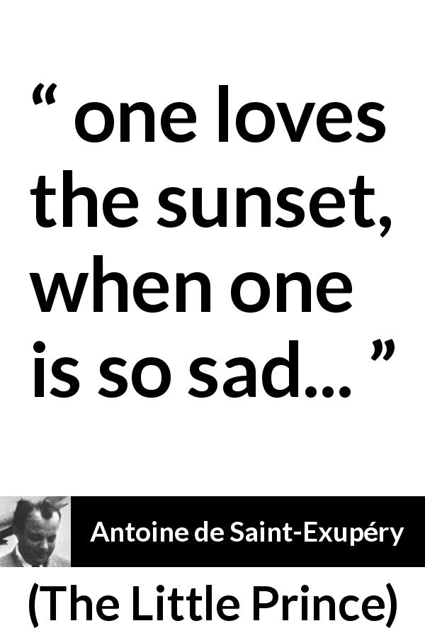 "Antoine de Saint-Exupéry about sadness (""The Little Prince"", 1943) - one loves the sunset, when one is so sad..."