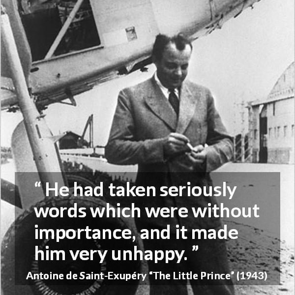 "Antoine de Saint-Exupéry about seriousness (""The Little Prince"", 1943) - He had taken seriously words which were without importance, and it made him very unhappy."