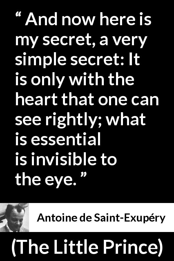 Antoine de Saint-Exupéry quote about sight from The Little Prince (1943) - And now here is my secret, a very simple secret: It is only with the heart that one can see rightly; what is essential is invisible to the eye.