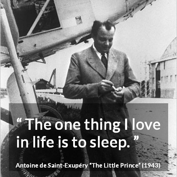 "Antoine de Saint-Exupéry about sleeping (""The Little Prince"", 1943) - The one thing I love in life is to sleep."