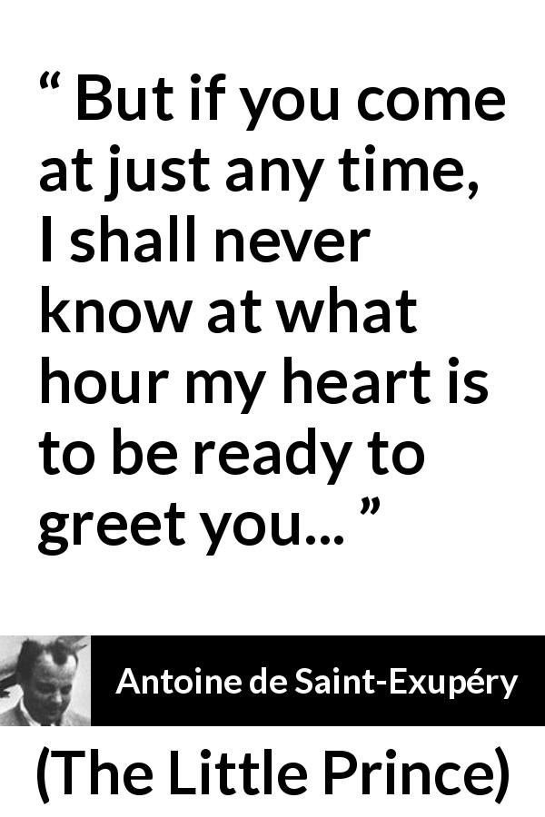 "Antoine de Saint-Exupéry about time (""The Little Prince"", 1943) - But if you come at just any time, I shall never know at what hour my heart is to be ready to greet you..."