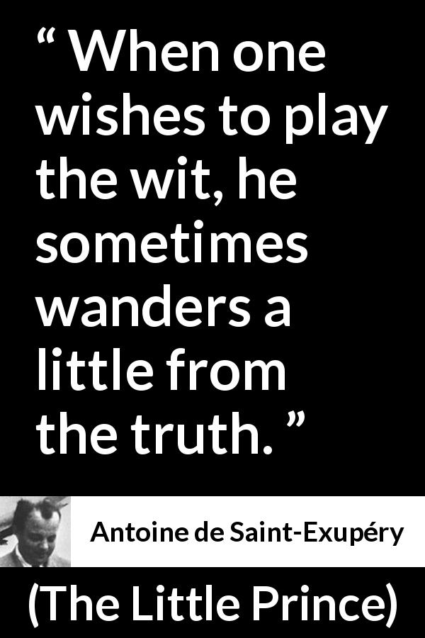 Antoine de Saint-Exupéry quote about truth from The Little Prince (1943) - When one wishes to play the wit, he sometimes wanders a little from the truth.