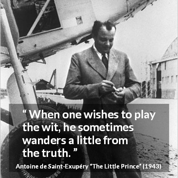 "Antoine de Saint-Exupéry about truth (""The Little Prince"", 1943) - When one wishes to play the wit, he sometimes wanders a little from the truth."