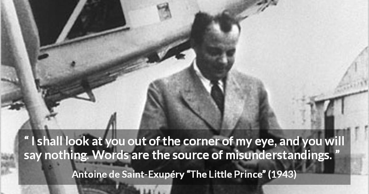 "Antoine de Saint-Exupéry about words (""The Little Prince"", 1943) - I shall look at you out of the corner of my eye, and you will say nothing. Words are the source of misunderstandings."