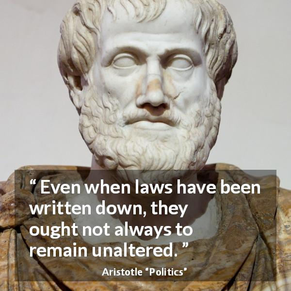 "Aristotle about change (""Politics"") - Even when laws have been written down, they ought not always to remain unaltered."