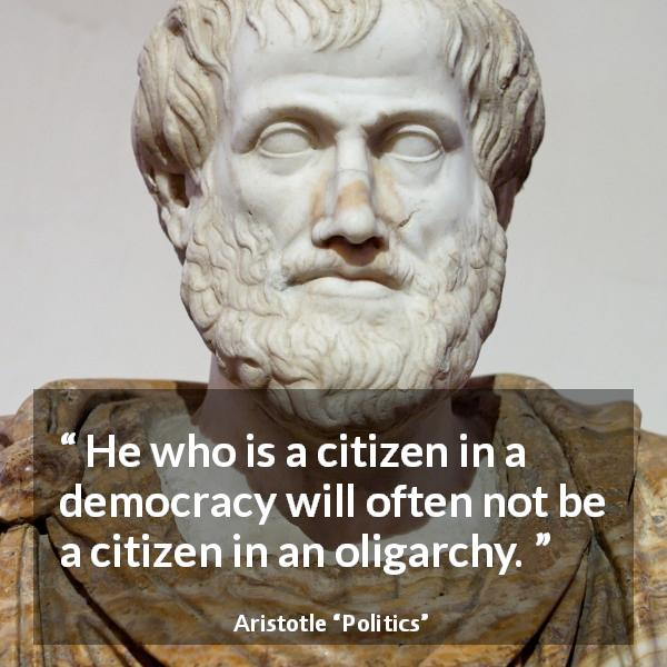 "Aristotle about democracy (""Politics"") - He who is a citizen in a democracy will often not be a citizen in an oligarchy."