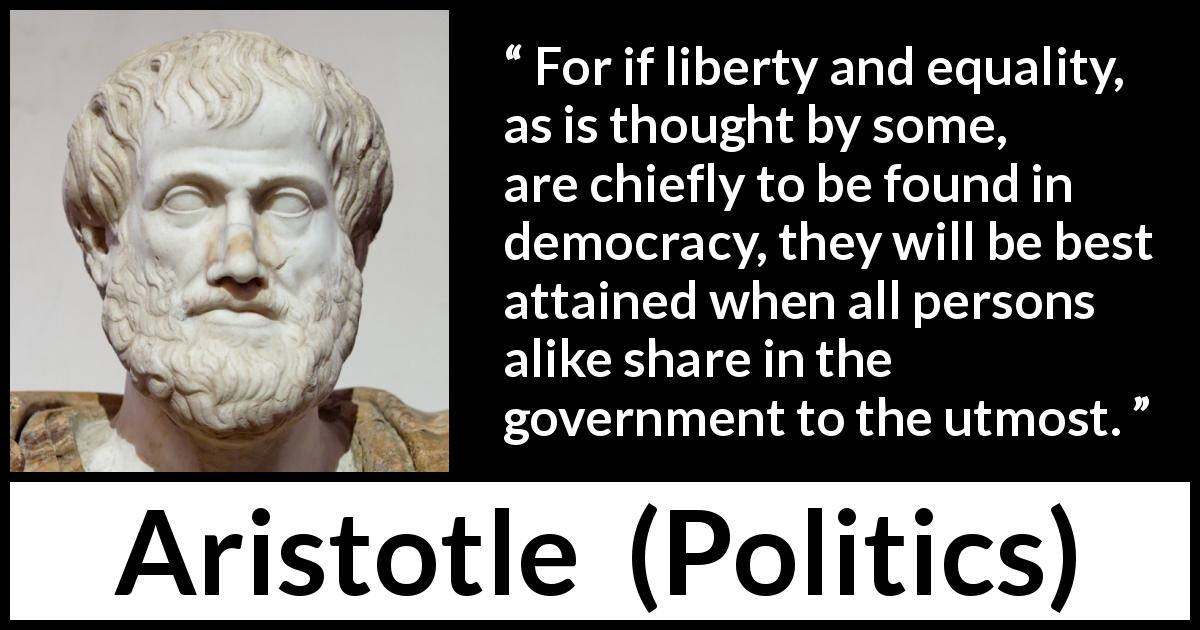 Aristotle quote about freedom from Politics - For if liberty and equality, as is thought by some, are chiefly to be found in democracy, they will be best attained when all persons alike share in the government to the utmost.