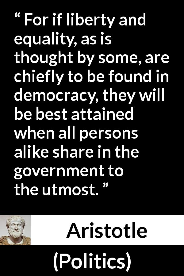 "Aristotle about freedom (""Politics"") - For if liberty and equality, as is thought by some, are chiefly to be found in democracy, they will be best attained when all persons alike share in the government to the utmost."