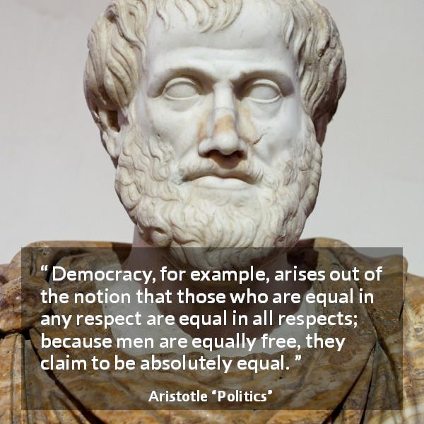 "Aristotle about freedom (""Politics"") - Democracy, for example, arises out of the notion that those who are equal in any respect are equal in all respects; because men are equally free, they claim to be absolutely equal."