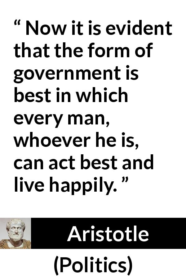 Aristotle quote about happiness from Politics - Now it is evident that the form of government is best in which every man, whoever he is, can act best and live happily.