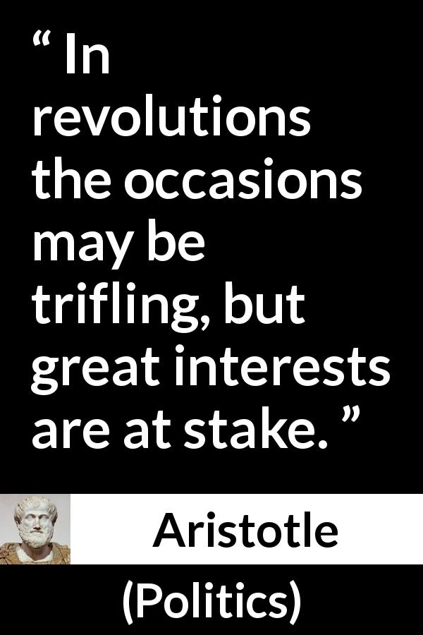 "Aristotle about importance (""Politics"") - In revolutions the occasions may be trifling, but great interests are at stake."