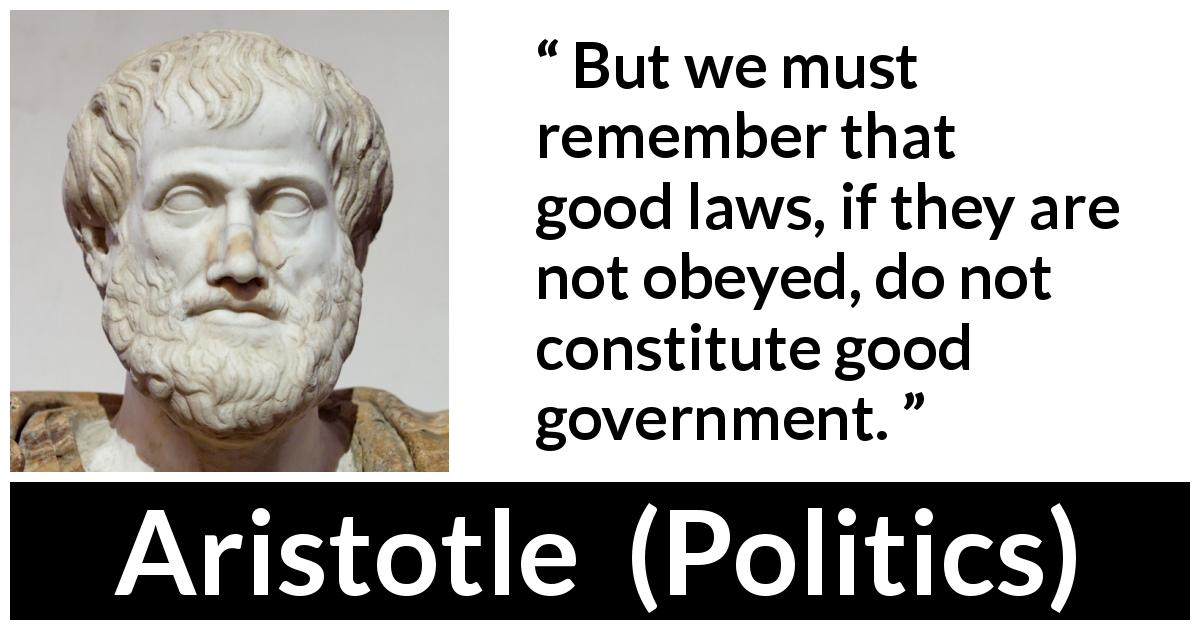 Aristotle quote about law from Politics - But we must remember that good laws, if they are not obeyed, do not constitute good government.