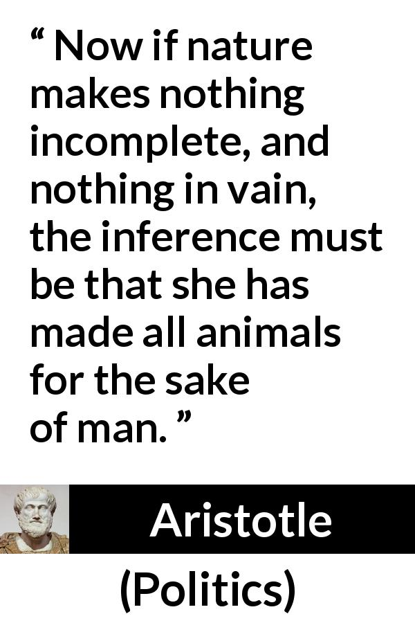 "Aristotle about man (""Politics"") - Now if nature makes nothing incomplete, and nothing in vain, the inference must be that she has made all animals for the sake of man."