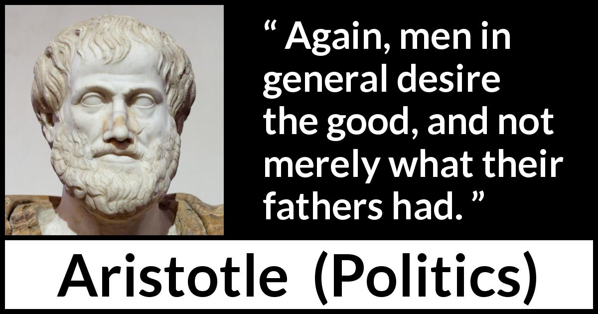 Aristotle quote about men from Politics - Again, men in general desire the good, and not merely what their fathers had.